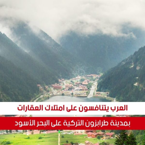 العرب يتنافسون على امتلاك العقارات في طرابزون