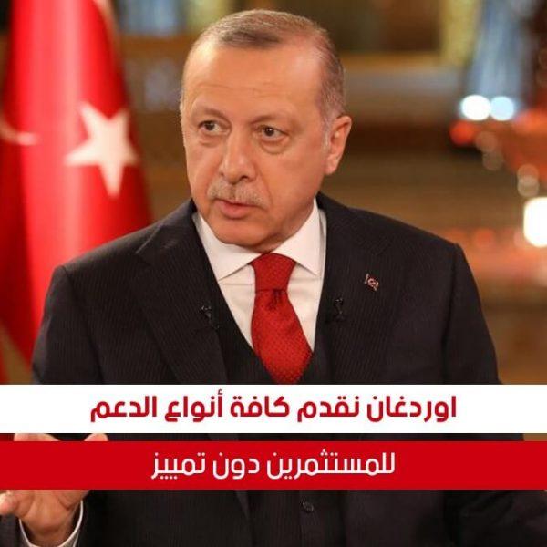 أردوغان نقدم كافة أنواع الدعم للمستثمرين دون تمييز