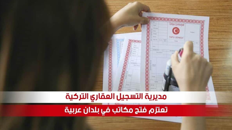 مديرية التسجيل العقاري التركية تعتزم فتح مكاتب لها في بلدان عربية