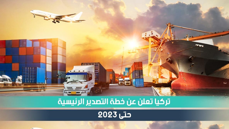 تركيا تعلن عن خطة التصدير الرئيسية حتى 2023 ضمن خطط التنمية
