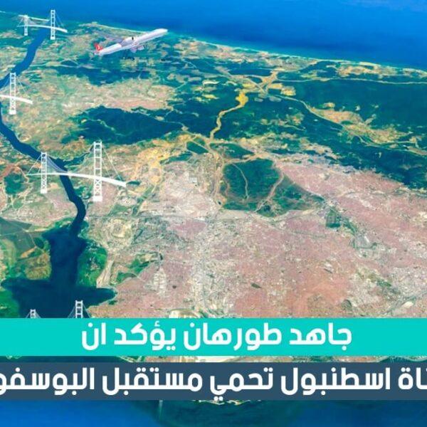 جاهد طورهان يؤكد أن قناة اسطنبول الجديدة تحمي مستقبل البوسفور