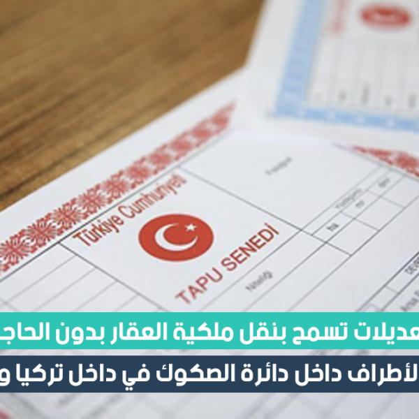 تعديلات تسمح بنقل ملكية العقار بدون الحاجة لوجود الأطراف داخل دائرة الصكوك في داخل تركيا وخارجها