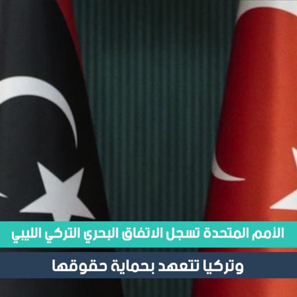 الأمم المتحدة تسجل الاتفاق البحري التركي الليبي المتعلق بالتعاون وتحديد مناطق الصلاحية