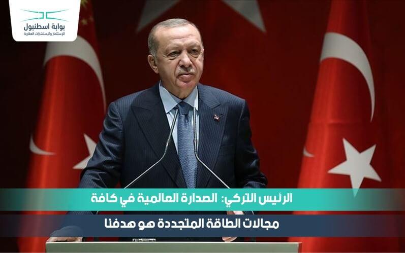 الرئيس التركي: الصدارة العالمية في كافة مجالات الطاقة المتجددة هو هدفنا