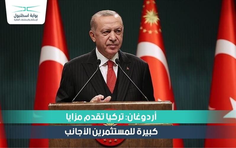 أردوغان: تركيا تقدم مزايا كبيرة للمستثمرين الأجانب